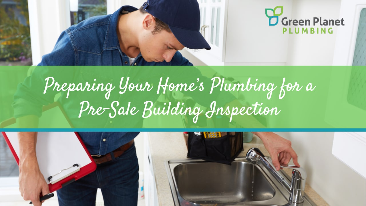 Preparing Your Home's Plumbing for a Pre-Sale Building Inspection