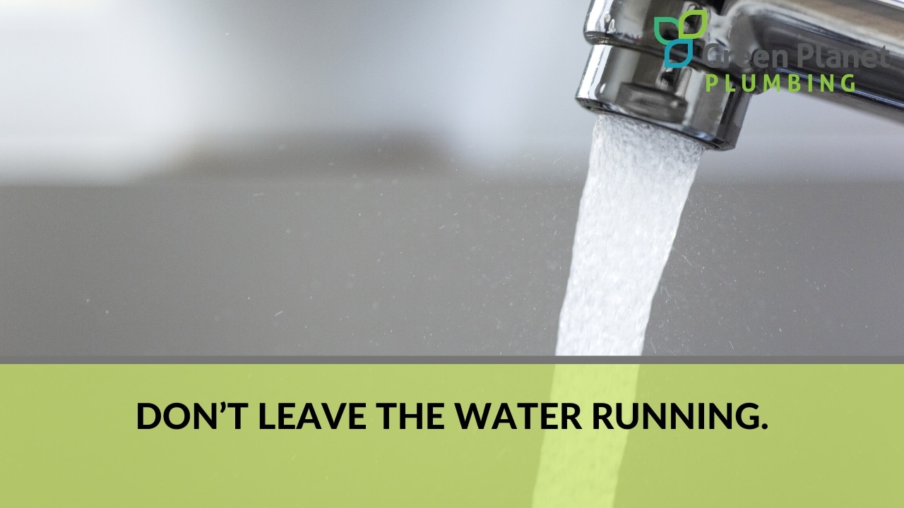 Don't leave the water running.