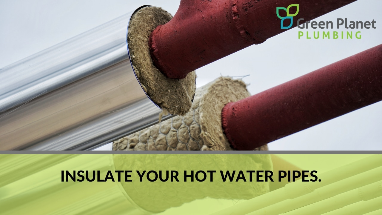 Insulate your hot water pipes.