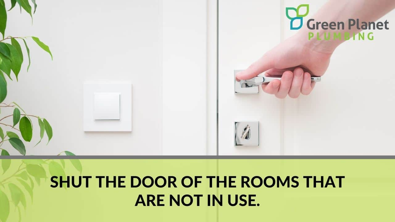 Shut the door of the rooms that are not in use.