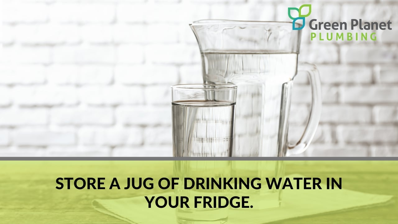 Store a jug of drinking water in your fridge.